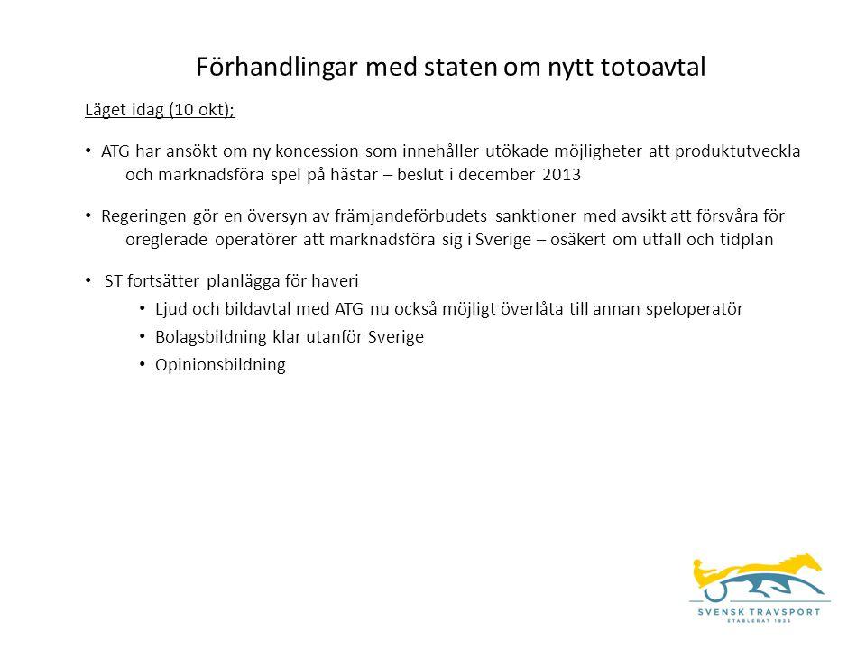 Förhandlingar med staten om nytt totoavtal Läget idag (10 okt); • ATG har ansökt om ny koncession som innehåller utökade möjligheter att produktutveckla och marknadsföra spel på hästar – beslut i december 2013 • Regeringen gör en översyn av främjandeförbudets sanktioner med avsikt att försvåra för oreglerade operatörer att marknadsföra sig i Sverige – osäkert om utfall och tidplan • ST fortsätter planlägga för haveri • Ljud och bildavtal med ATG nu också möjligt överlåta till annan speloperatör • Bolagsbildning klar utanför Sverige • Opinionsbildning