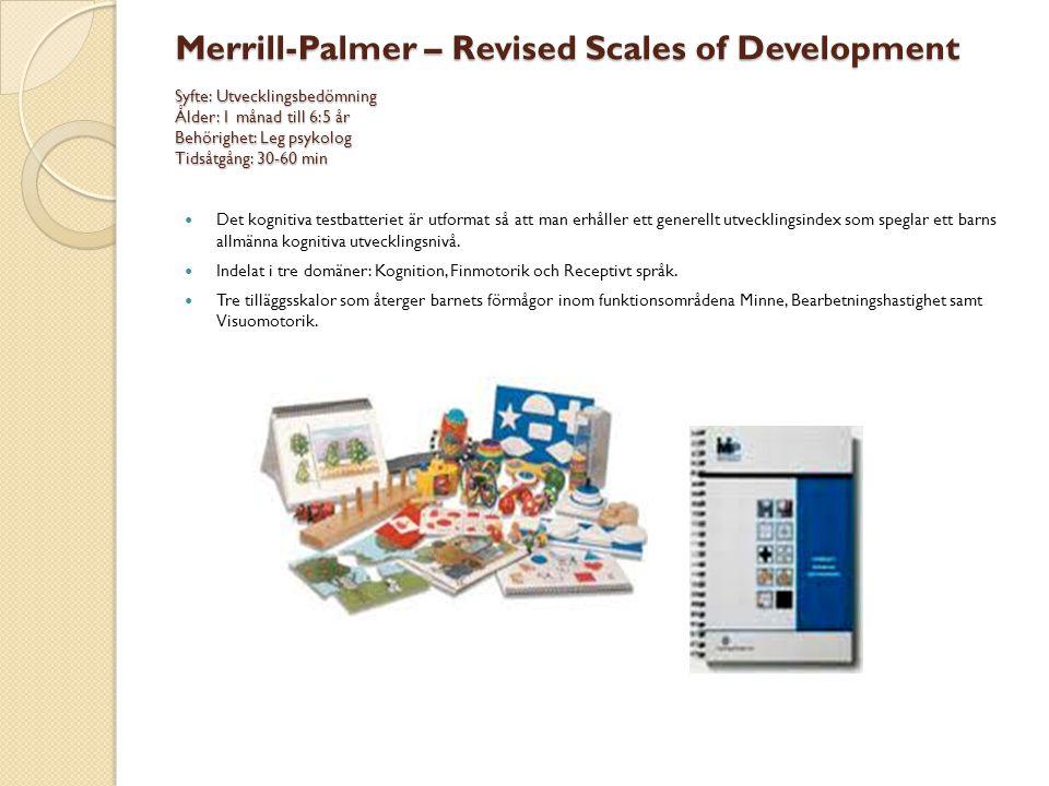 Merrill-Palmer – Revised Scales of Development Syfte: Utvecklingsbedömning Ålder: 1 månad till 6:5 år Behörighet: Leg psykolog Tidsåtgång: 30-60 min 