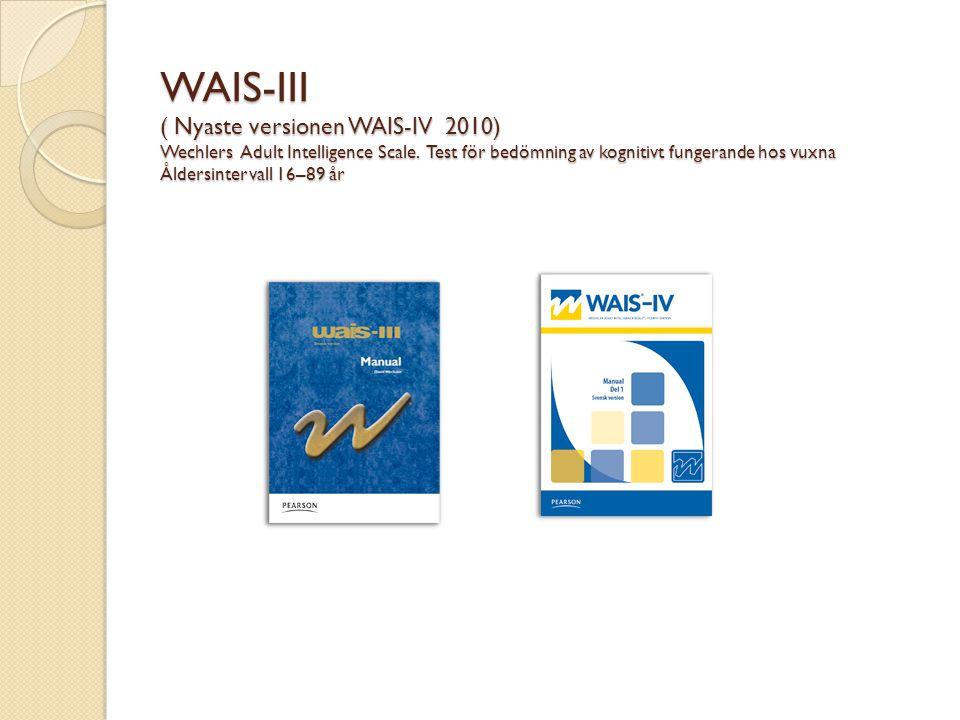 WAIS-III ( Nyaste versionen WAIS-IV 2010) Wechlers Adult Intelligence Scale. Test för bedömning av kognitivt fungerande hos vuxna Åldersintervall 16–8