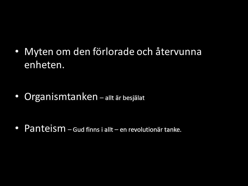 • Myten om den förlorade och återvunna enheten. • Organismtanken – allt är besjälat • Panteism – Gud finns i allt – en revolutionär tanke.