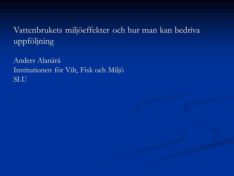 Vattenbrukets miljöeffekter och hur man kan bedriva uppföljning Anders Alanärä Institutionen för Vilt, Fisk och Miljö SLU