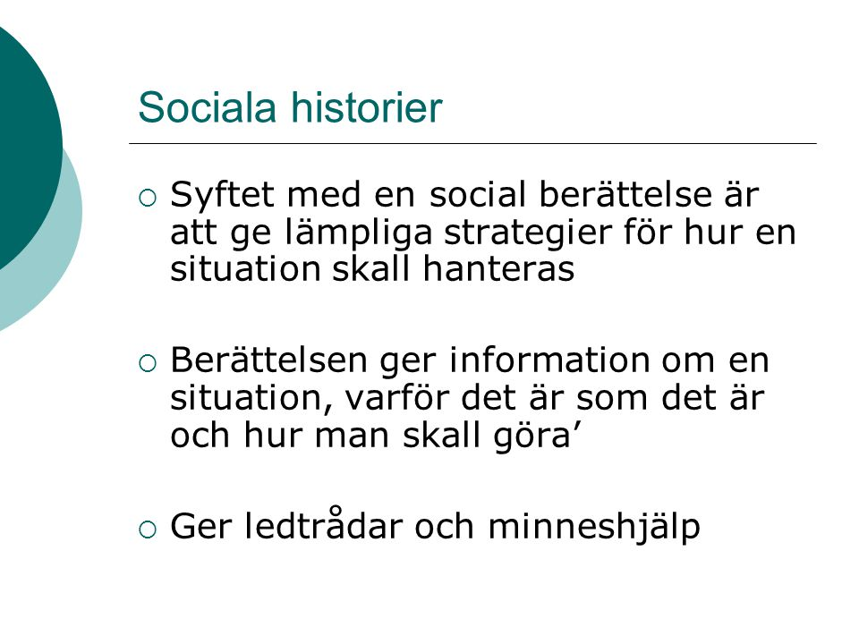 Sociala historier  Syftet med en social berättelse är att ge lämpliga strategier för hur en situation skall hanteras  Berättelsen ger information om en situation, varför det är som det är och hur man skall göra'  Ger ledtrådar och minneshjälp