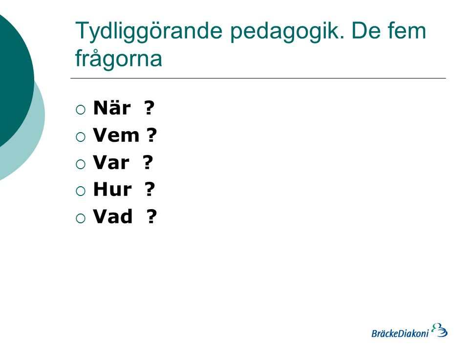 Tydliggörande pedagogik. De fem frågorna  När ?  Vem ?  Var ?  Hur ?  Vad ?