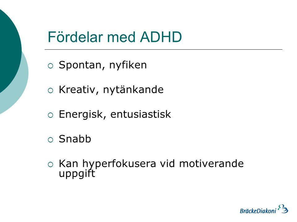 Fördelar med ADHD  Spontan, nyfiken  Kreativ, nytänkande  Energisk, entusiastisk  Snabb  Kan hyperfokusera vid motiverande uppgift