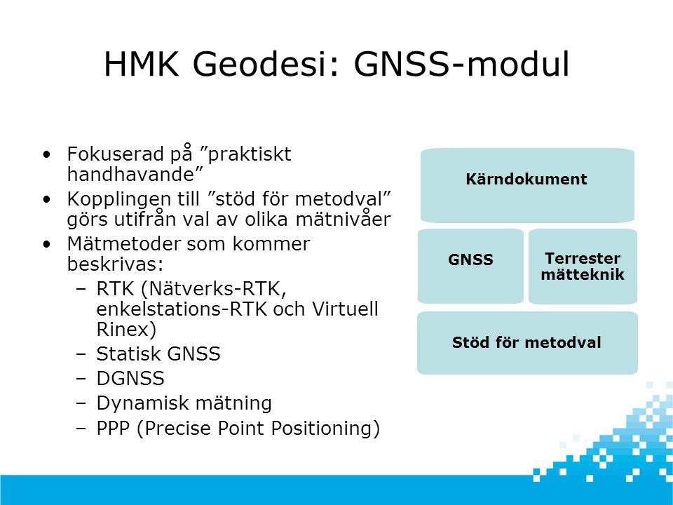 HMK Geodesi: GNSS-modul •Fokuserad på praktiskt handhavande •Kopplingen till stöd för metodval görs utifrån val av olika mätnivåer •Mätmetoder som kommer beskrivas: –RTK (Nätverks-RTK, enkelstations-RTK och Virtuell Rinex) –Statisk GNSS –DGNSS –Dynamisk mätning –PPP (Precise Point Positioning) GNSS Stöd för metodval Terrester mätteknik Kärndokument