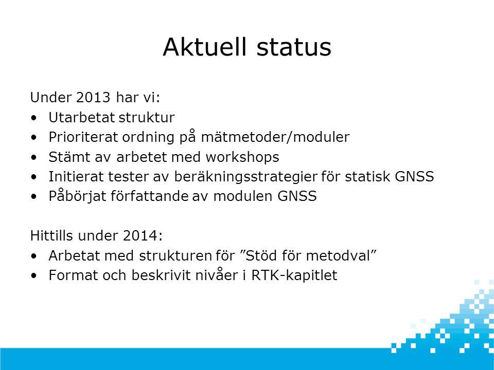 Aktuell status Under 2013 har vi: •Utarbetat struktur •Prioriterat ordning på mätmetoder/moduler •Stämt av arbetet med workshops •Initierat tester av beräkningsstrategier för statisk GNSS •Påbörjat författande av modulen GNSS Hittills under 2014: •Arbetat med strukturen för Stöd för metodval •Format och beskrivit nivåer i RTK-kapitlet