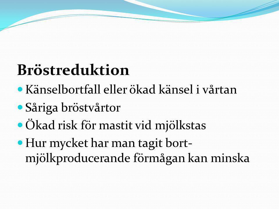 Bröstreduktion  Känselbortfall eller ökad känsel i vårtan  Såriga bröstvårtor  Ökad risk för mastit vid mjölkstas  Hur mycket har man tagit bort- mjölkproducerande förmågan kan minska