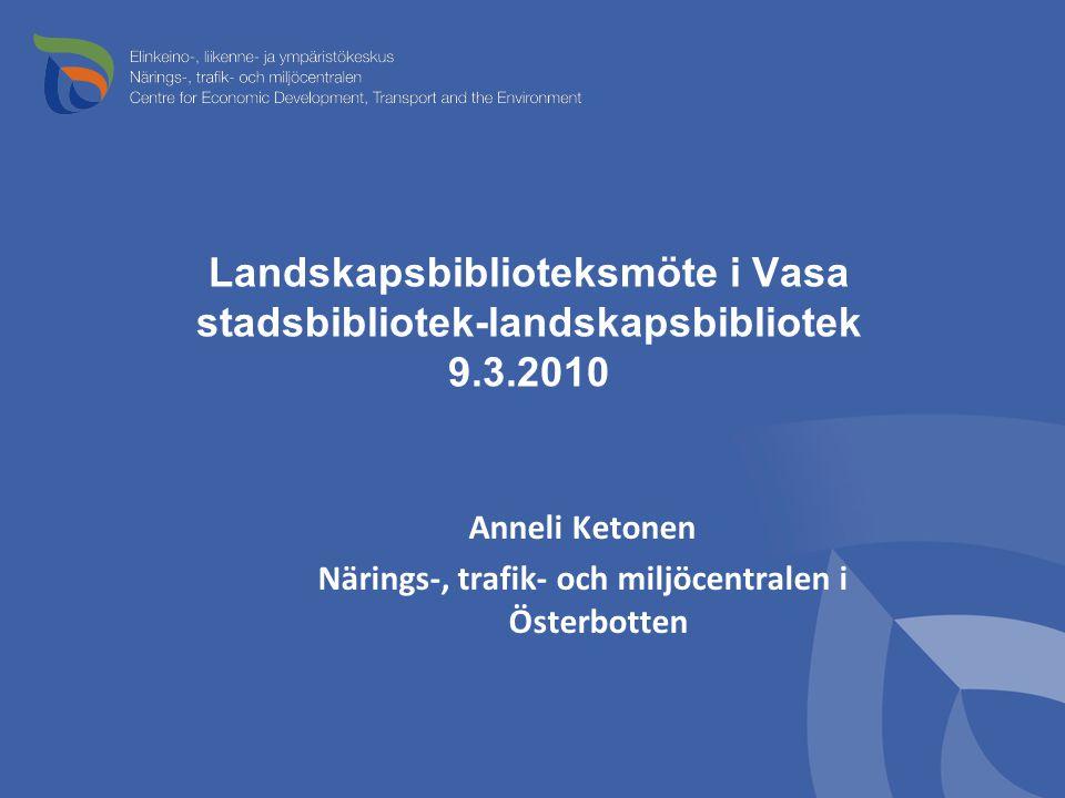 Landskapsbiblioteksmöte i Vasa stadsbibliotek-landskapsbibliotek 9.3.2010 Anneli Ketonen Närings-, trafik- och miljöcentralen i Österbotten