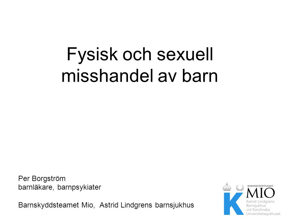 Fysisk och sexuell misshandel av barn Per Borgström barnläkare, barnpsykiater Barnskyddsteamet Mio, Astrid Lindgrens barnsjukhus