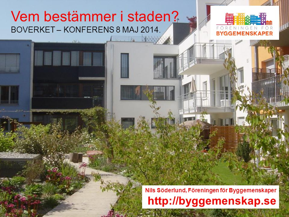 Stockholm 2012 10 23 – Staffan Schartner Vem bestämmer i staden? BOVERKET – KONFERENS 8 MAJ 2014. Nils Söderlund, Föreningen för Byggemenskaper http:/