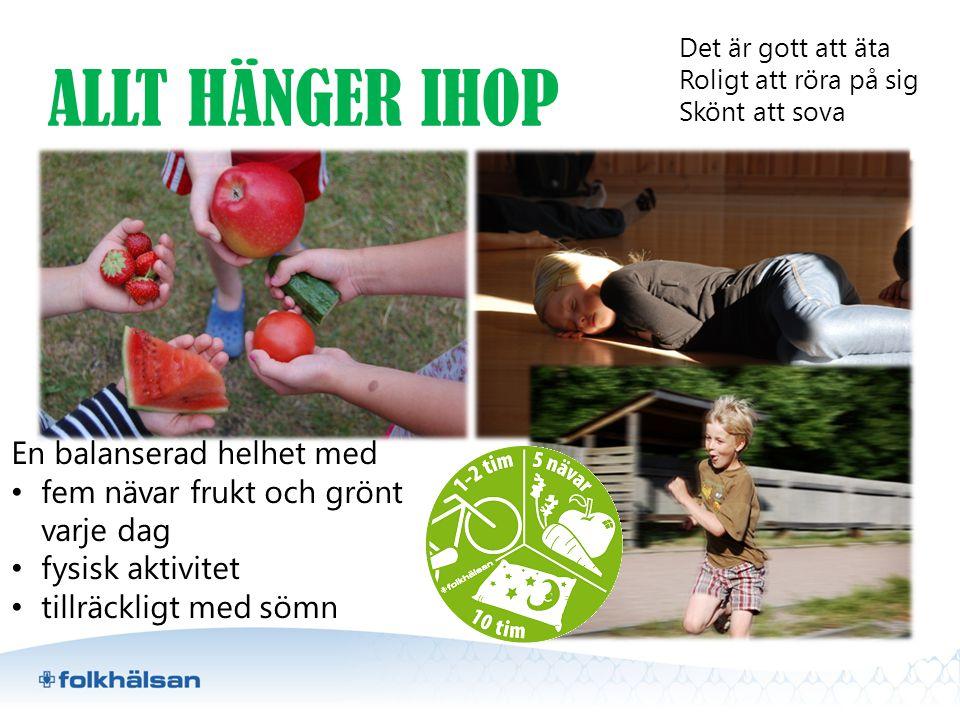 ALLT HÄNGER IHOP En balanserad helhet med • fem nävar frukt och grönt varje dag • fysisk aktivitet • tillräckligt med sömn Det är gott att äta Roligt