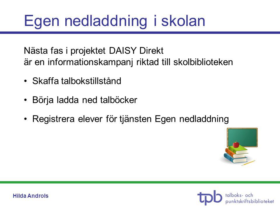 Hilda Androls Egen nedladdning i skolan Nästa fas i projektet DAISY Direkt är en informationskampanj riktad till skolbiblioteken •Skaffa talbokstillstånd •Börja ladda ned talböcker •Registrera elever för tjänsten Egen nedladdning
