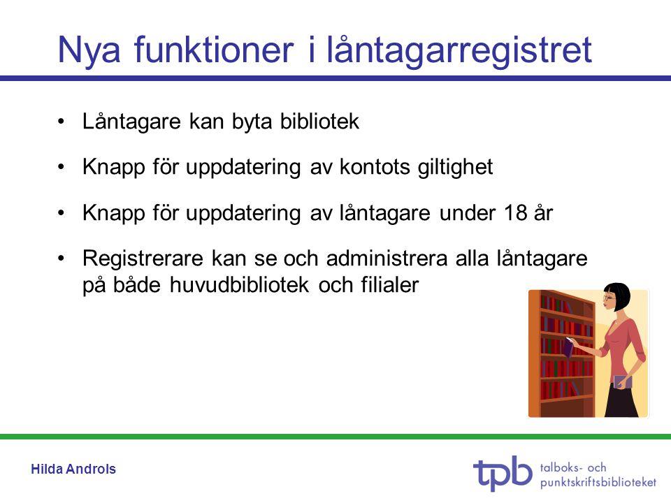 Hilda Androls Nya funktioner i låntagarregistret •Låntagare kan byta bibliotek •Knapp för uppdatering av kontots giltighet •Knapp för uppdatering av låntagare under 18 år •Registrerare kan se och administrera alla låntagare på både huvudbibliotek och filialer