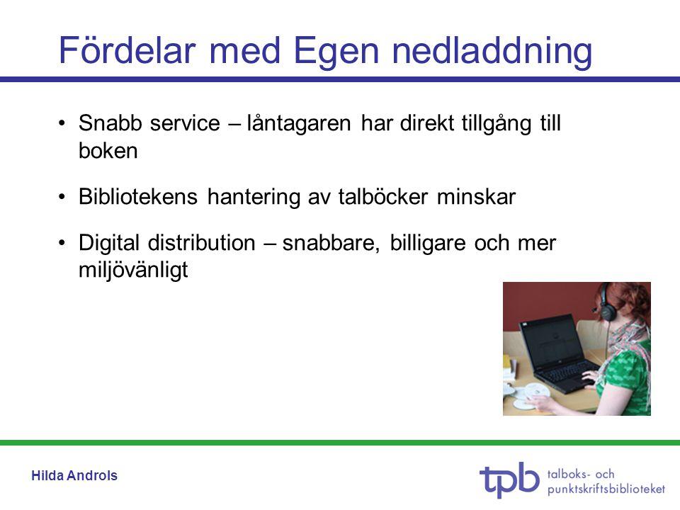 Hilda Androls •Snabb service – låntagaren har direkt tillgång till boken •Bibliotekens hantering av talböcker minskar •Digital distribution – snabbare, billigare och mer miljövänligt Fördelar med Egen nedladdning