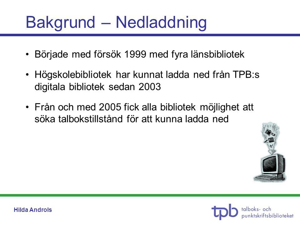 Hilda Androls •Började med försök 1999 med fyra länsbibliotek •Högskolebibliotek har kunnat ladda ned från TPB:s digitala bibliotek sedan 2003 •Från och med 2005 fick alla bibliotek möjlighet att söka talbokstillstånd för att kunna ladda ned Bakgrund – Nedladdning