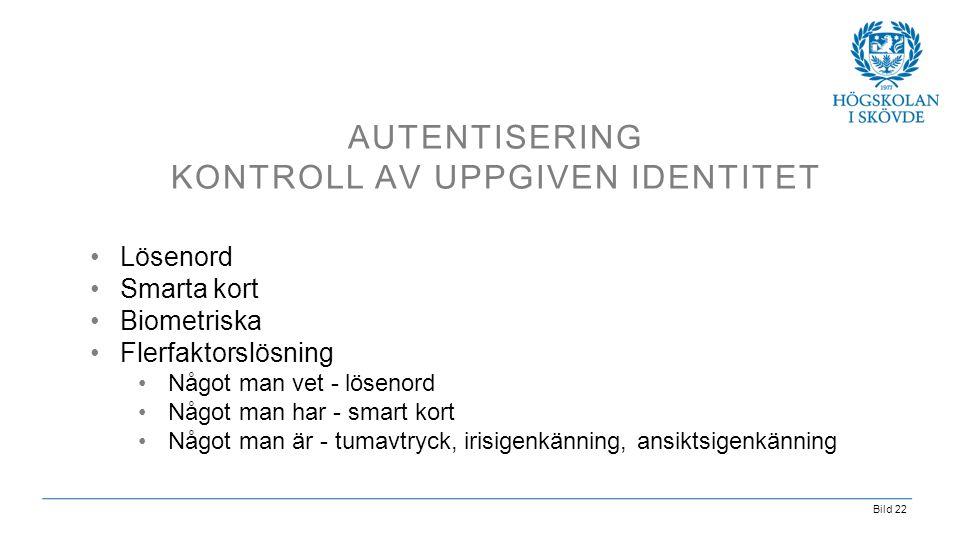 Bild 22 AUTENTISERING KONTROLL AV UPPGIVEN IDENTITET •Lösenord •Smarta kort •Biometriska •Flerfaktorslösning •Något man vet - lösenord •Något man har