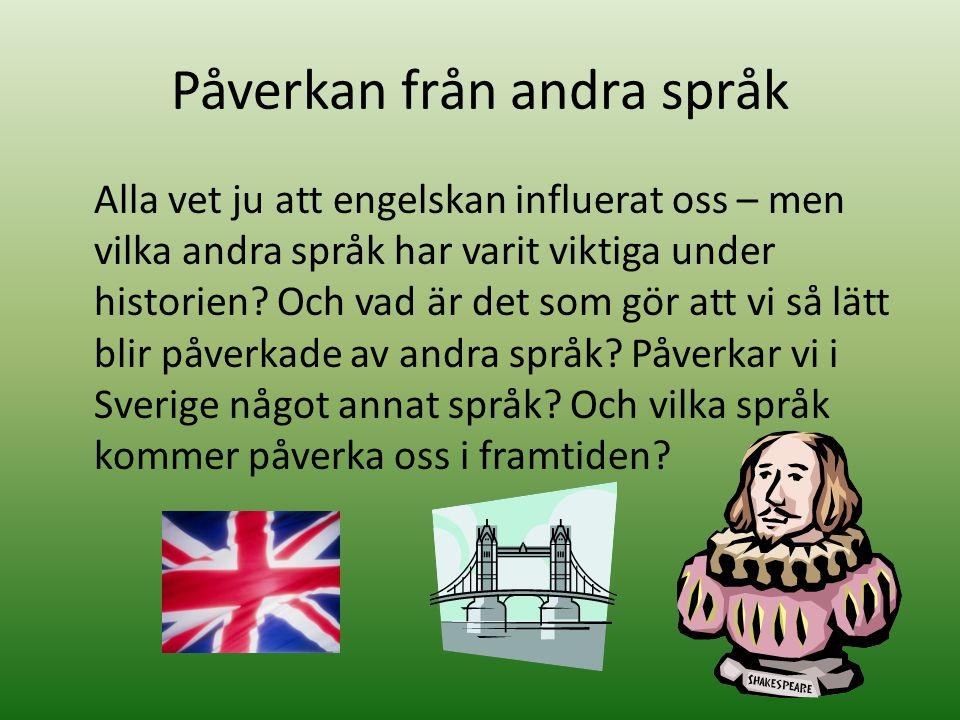 Påverkan från andra språk Alla vet ju att engelskan influerat oss – men vilka andra språk har varit viktiga under historien? Och vad är det som gör at