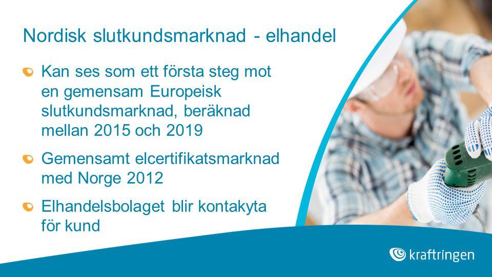 Nordisk slutkundsmarknad - elhandel Kan ses som ett första steg mot en gemensam Europeisk slutkundsmarknad, beräknad mellan 2015 och 2019 Gemensamt elcertifikatsmarknad med Norge 2012 Elhandelsbolaget blir kontakyta för kund