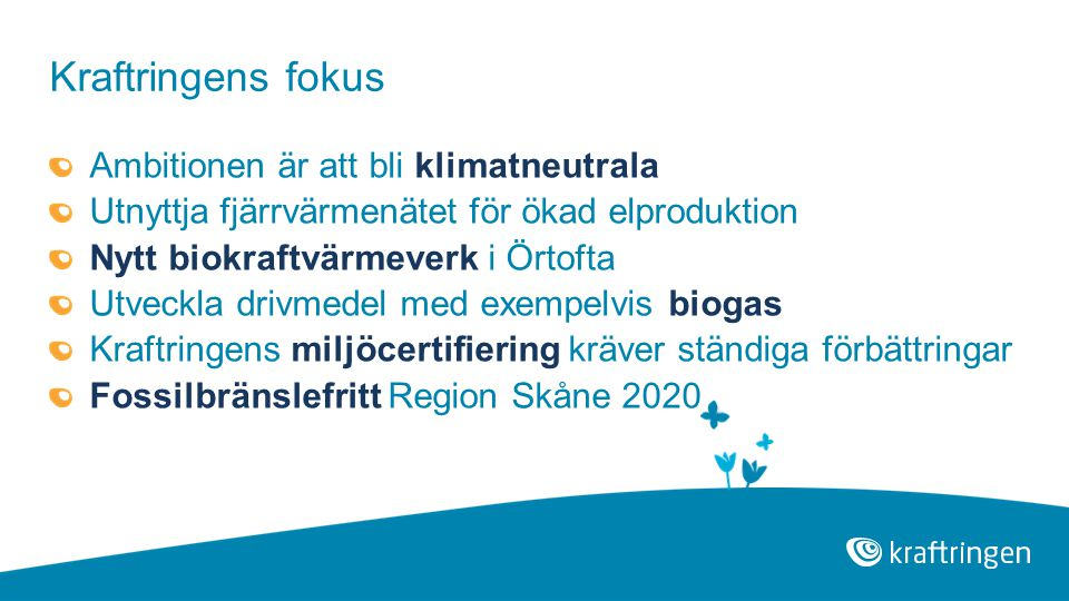 Kraftringens fokus Ambitionen är att bli klimatneutrala Utnyttja fjärrvärmenätet för ökad elproduktion Nytt biokraftvärmeverk i Örtofta Utveckla drivmedel med exempelvis biogas Kraftringens miljöcertifiering kräver ständiga förbättringar Fossilbränslefritt Region Skåne 2020