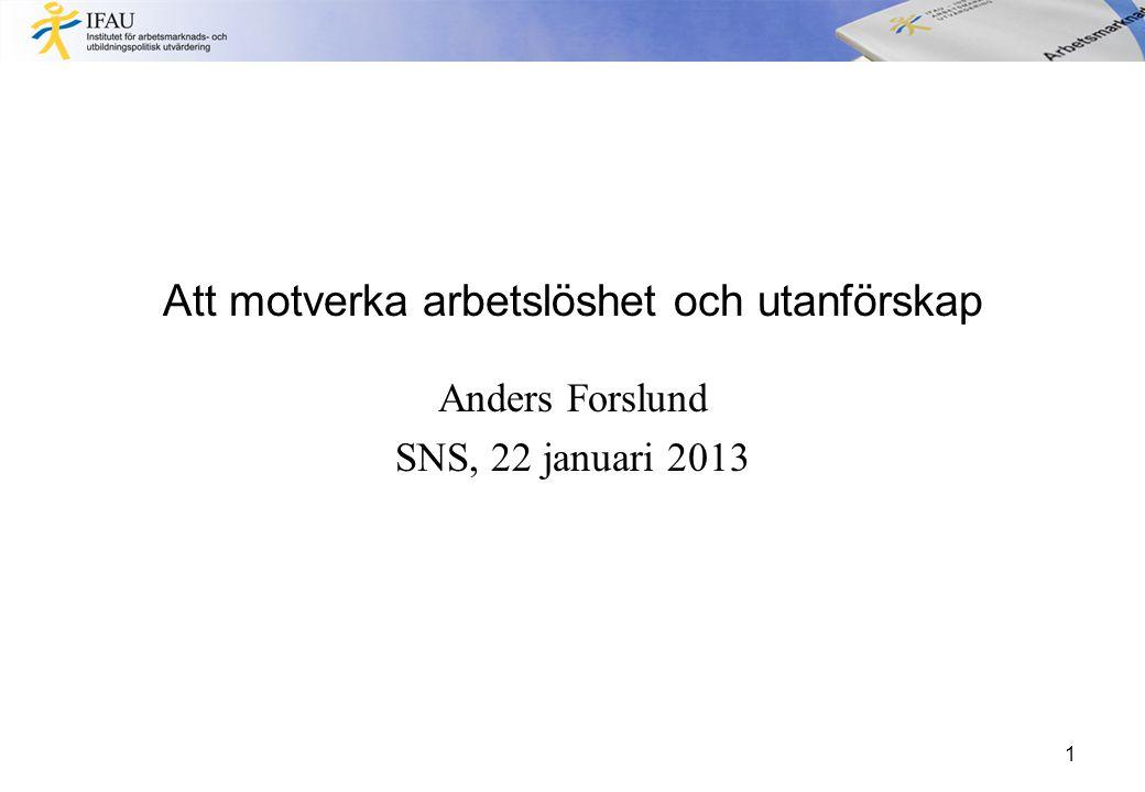 Att motverka arbetslöshet och utanförskap Anders Forslund SNS, 22 januari 2013 1