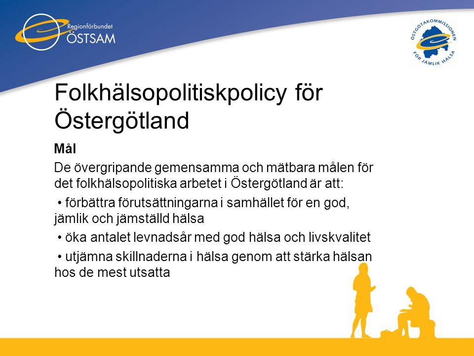 2 Folkhälsopolitiskpolicy för Östergötland Mål De övergripande gemensamma och mätbara målen för det folkhälsopolitiska arbetet i Östergötland är att: • förbättra förutsättningarna i samhället för en god, jämlik och jämställd hälsa • öka antalet levnadsår med god hälsa och livskvalitet • utjämna skillnaderna i hälsa genom att stärka hälsan hos de mest utsatta
