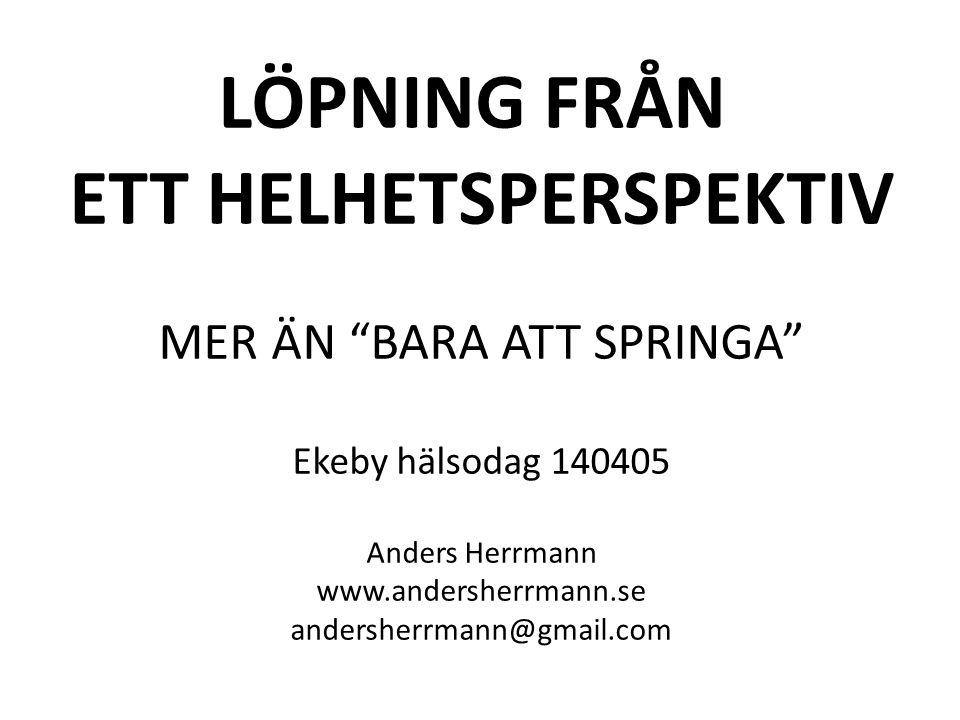 LÖPNING FRÅN ETT HELHETSPERSPEKTIV MER ÄN BARA ATT SPRINGA Ekeby hälsodag 140405 Anders Herrmann www.andersherrmann.se andersherrmann@gmail.com