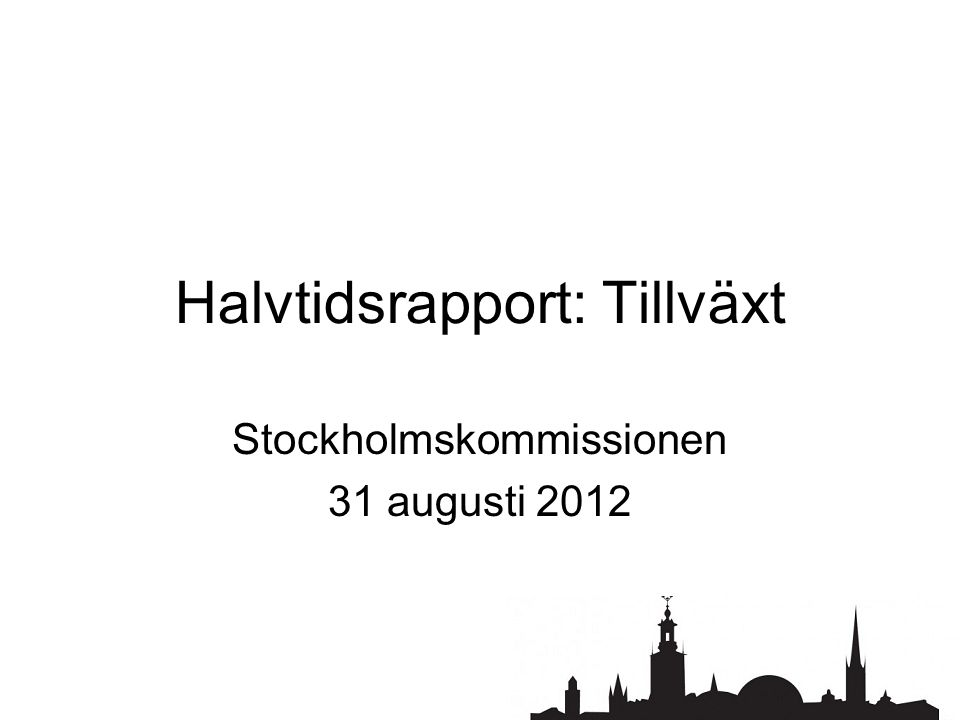 Halvtidsrapport: Tillväxt Stockholmskommissionen 31 augusti 2012