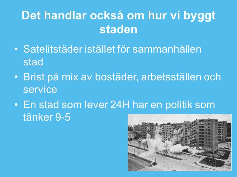 Det handlar också om hur vi byggt staden •Satelitstäder istället för sammanhållen stad •Brist på mix av bostäder, arbetsställen och service •En stad som lever 24H har en politik som tänker 9-5