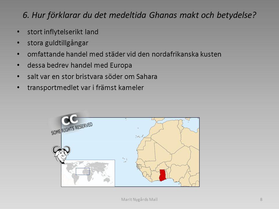 6. Hur förklarar du det medeltida Ghanas makt och betydelse? • stort inflytelserikt land • stora guldtillgångar • omfattande handel med städer vid den