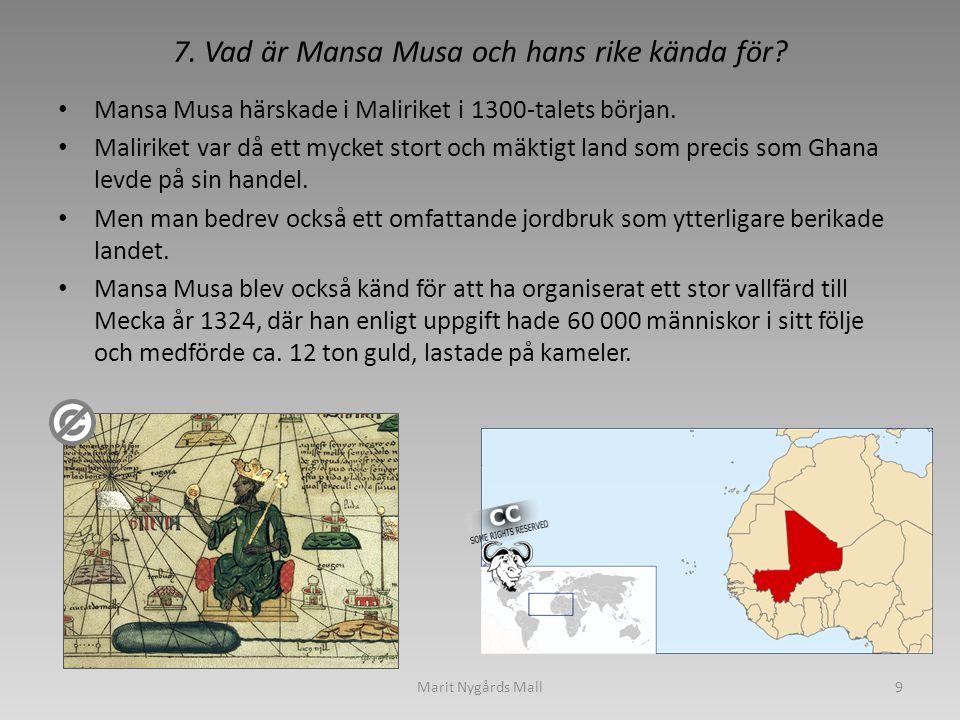 7. Vad är Mansa Musa och hans rike kända för? • Mansa Musa härskade i Maliriket i 1300-talets början. • Maliriket var då ett mycket stort och mäktigt