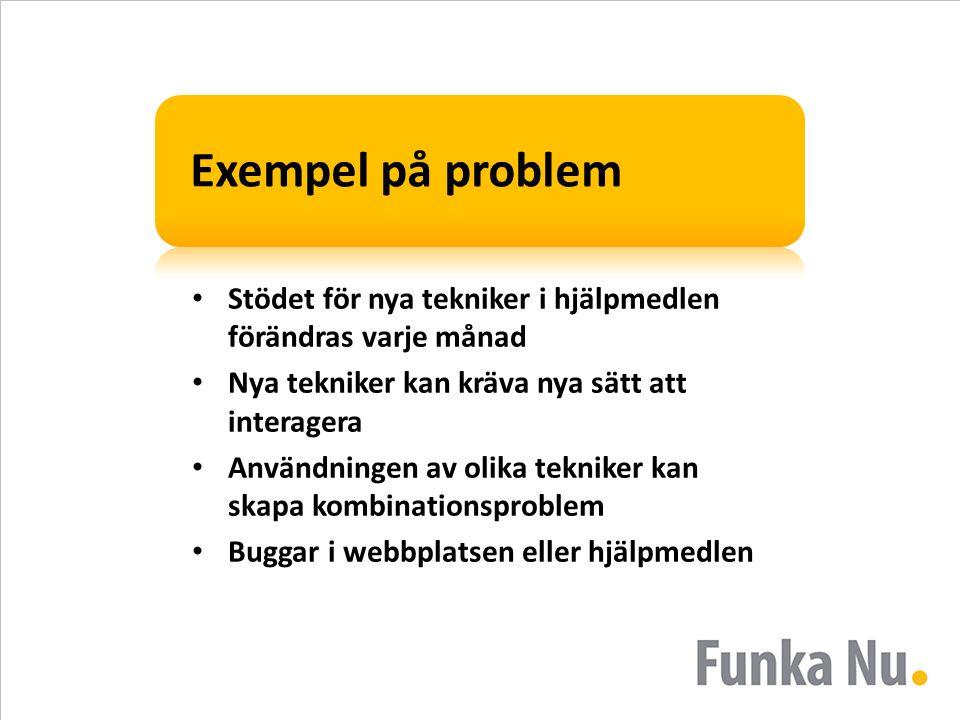 Exempel på problem • Stödet för nya tekniker i hjälpmedlen förändras varje månad • Nya tekniker kan kräva nya sätt att interagera • Användningen av olika tekniker kan skapa kombinationsproblem • Buggar i webbplatsen eller hjälpmedlen