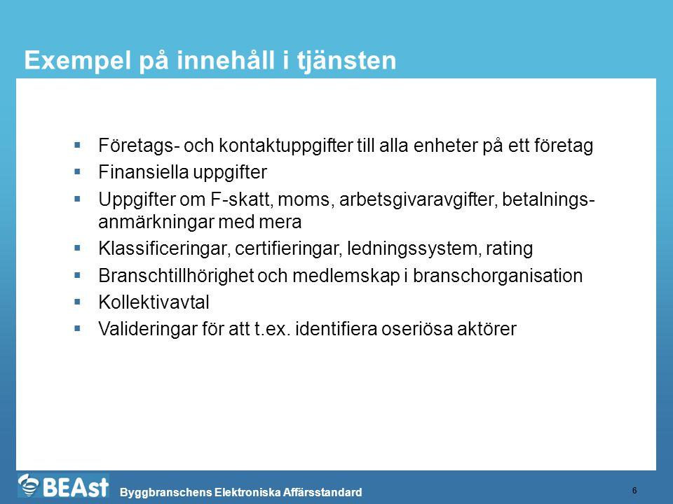 Byggbranschens Elektroniska Affärsstandard Exempel på innehåll i tjänsten 6  Företags- och kontaktuppgifter till alla enheter på ett företag  Finansiella uppgifter  Uppgifter om F-skatt, moms, arbetsgivaravgifter, betalnings- anmärkningar med mera  Klassificeringar, certifieringar, ledningssystem, rating  Branschtillhörighet och medlemskap i branschorganisation  Kollektivavtal  Valideringar för att t.ex.