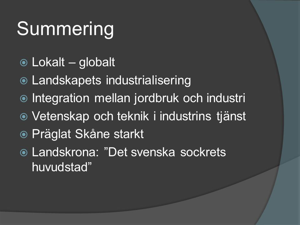 Summering  Lokalt – globalt  Landskapets industrialisering  Integration mellan jordbruk och industri  Vetenskap och teknik i industrins tjänst  Präglat Skåne starkt  Landskrona: Det svenska sockrets huvudstad