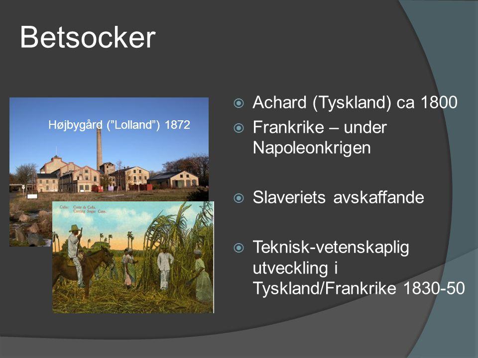 Betsocker  Achard (Tyskland) ca 1800  Frankrike – under Napoleonkrigen  Slaveriets avskaffande  Teknisk-vetenskaplig utveckling i Tyskland/Frankrike 1830-50 Højbygård ( Lolland ) 1872