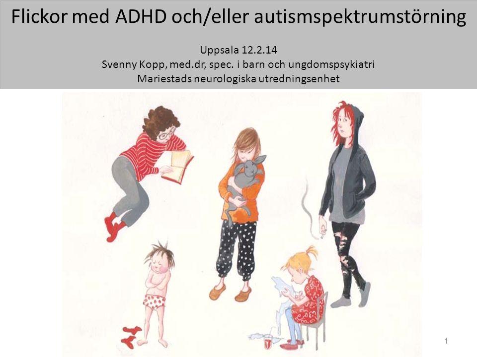 Flickor med ADHD och/eller autismspektrumstörning Uppsala 12.2.14 Svenny Kopp, med.dr, spec. i barn och ungdomspsykiatri Mariestads neurologiska utred