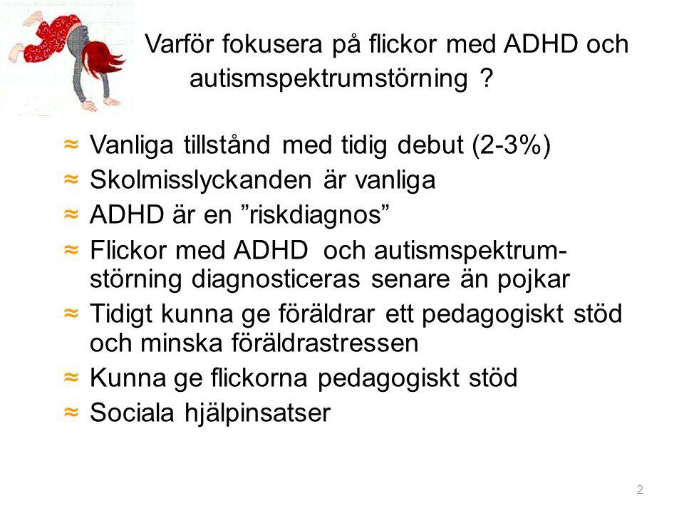 """Varför fokusera på flickor med ADHD och autismspektrumstörning ? ≈Vanliga tillstånd med tidig debut (2-3%) ≈Skolmisslyckanden är vanliga ≈ADHD är en """""""