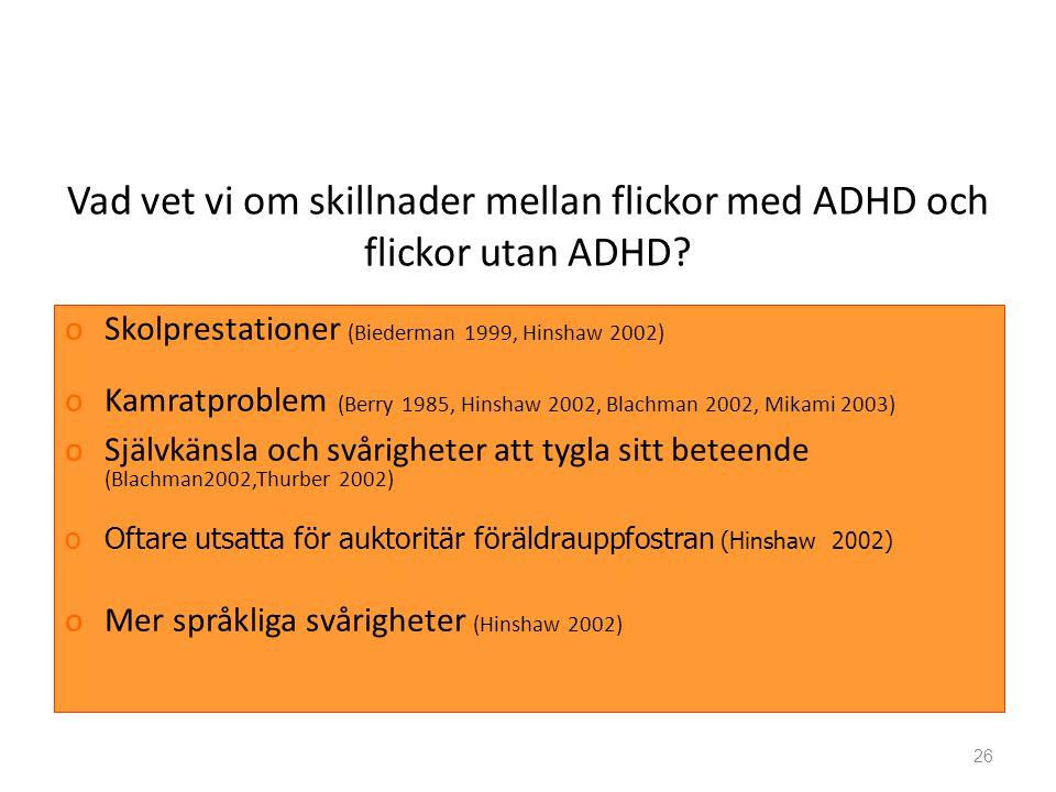 26 Vad vet vi om skillnader mellan flickor med ADHD och flickor utan ADHD? oSkolprestationer (Biederman 1999, Hinshaw 2002) oKamratproblem (Berry 1985