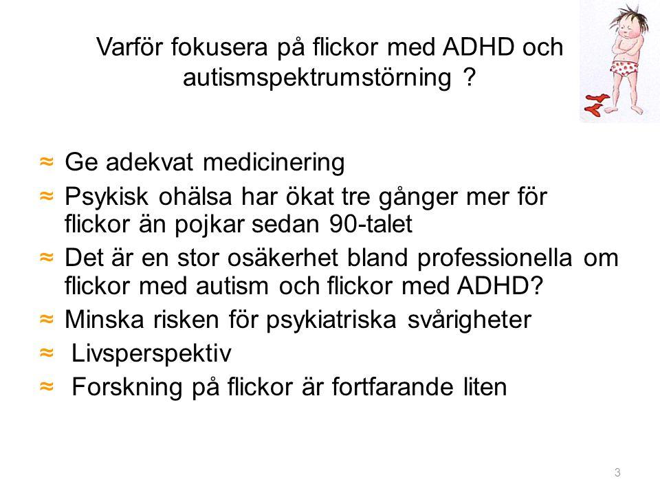Varför fokusera på flickor med ADHD och autismspektrumstörning ? ≈Ge adekvat medicinering ≈Psykisk ohälsa har ökat tre gånger mer för flickor än pojka
