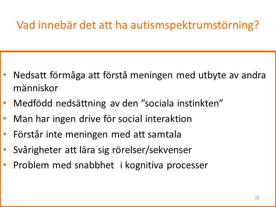 """Vad innebär det att ha autismspektrumstörning? • Nedsatt förmåga att förstå meningen med utbyte av andra människor • Medfödd nedsättning av den """"socia"""