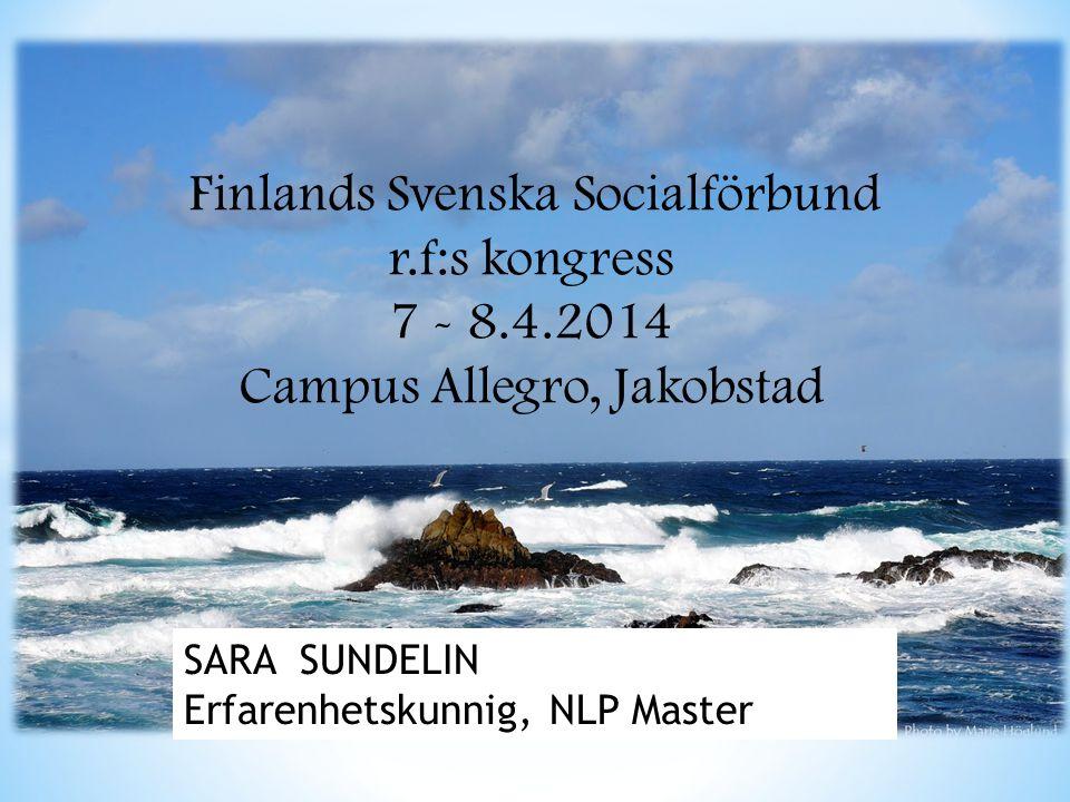 Finlands Svenska Socialförbund r.f:s kongress 7 - 8.4.2014 Campus Allegro, Jakobstad SARA SUNDELIN Erfarenhetskunnig, NLP Master