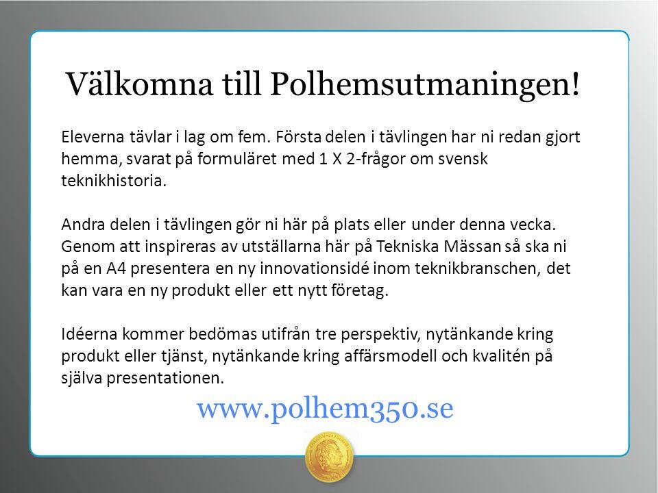 www.polhem350.se Välkomna till Polhemsutmaningen. Eleverna tävlar i lag om fem.