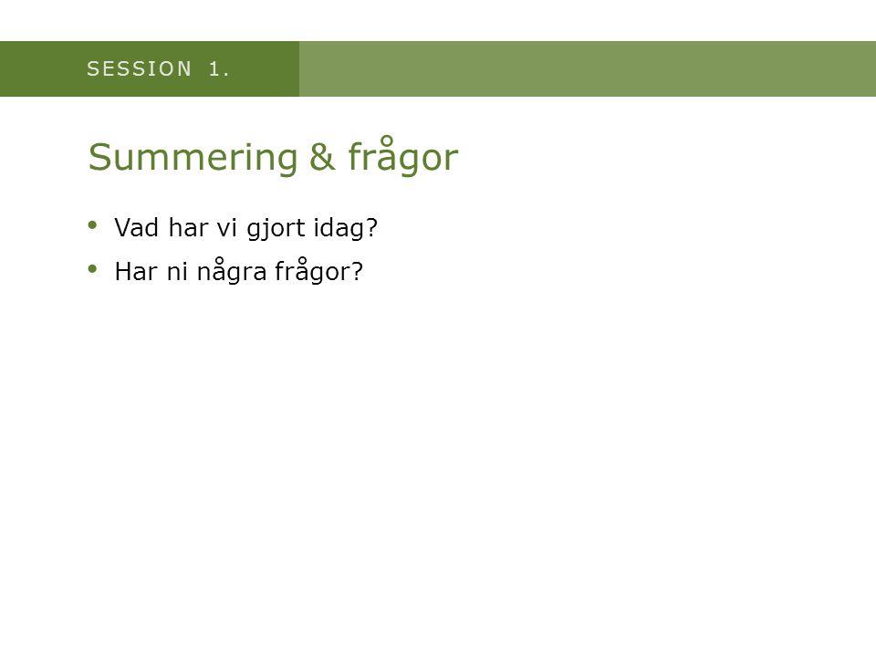 SESSION 1. Summering & frågor • Vad har vi gjort idag? • Har ni några frågor?