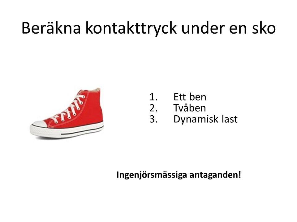 Beräkna kontakttryck under en sko 1.Ett ben 2.Tvåben 3.Dynamisk last Ingenjörsmässiga antaganden!