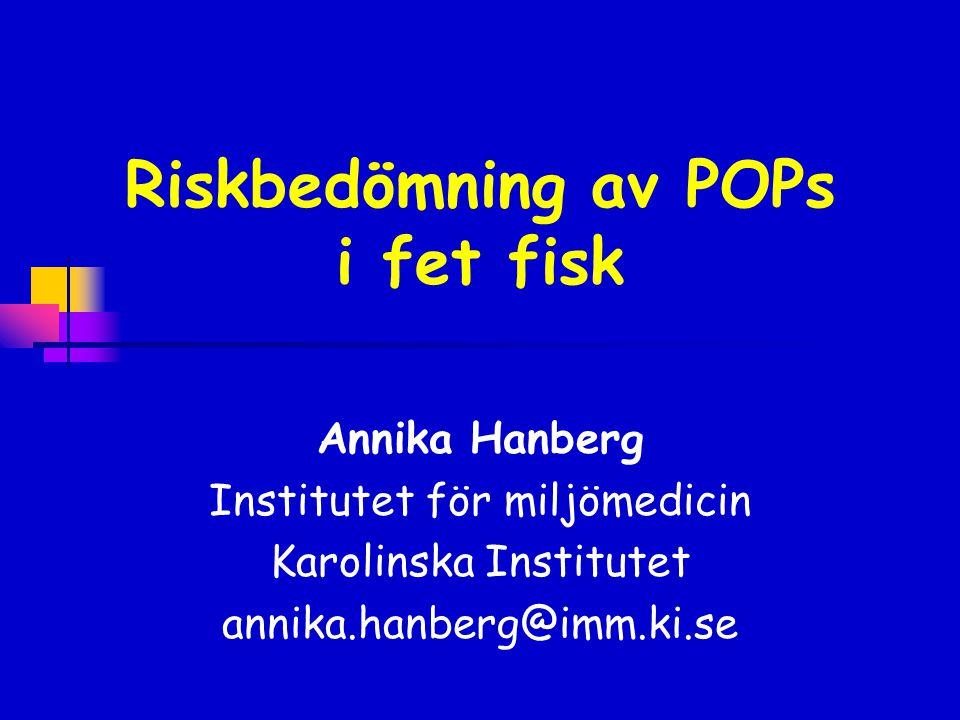 Riskbedömning av POPs i fet fisk Annika Hanberg Institutet för miljömedicin Karolinska Institutet annika.hanberg@imm.ki.se