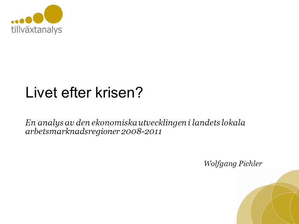 Livet efter krisen? En analys av den ekonomiska utvecklingen i landets lokala arbetsmarknadsregioner 2008-2011 Wolfgang Pichler