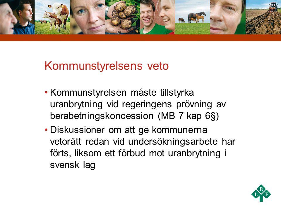 Kommunstyrelsens veto •Kommunstyrelsen måste tillstyrka uranbrytning vid regeringens prövning av berabetningskoncession (MB 7 kap 6§) •Diskussioner om att ge kommunerna vetorätt redan vid undersökningsarbete har förts, liksom ett förbud mot uranbrytning i svensk lag