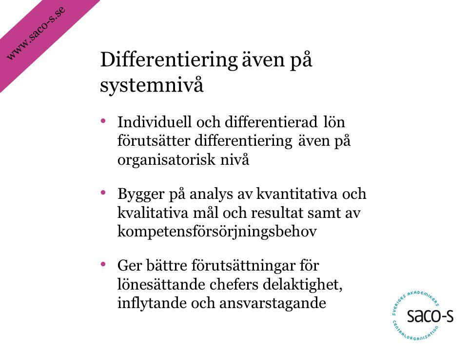 www.saco-s.se • Individuell och differentierad lön förutsätter differentiering även på organisatorisk nivå • Bygger på analys av kvantitativa och kvalitativa mål och resultat samt av kompetensförsörjningsbehov • Ger bättre förutsättningar för lönesättande chefers delaktighet, inflytande och ansvarstagande Differentiering även på systemnivå