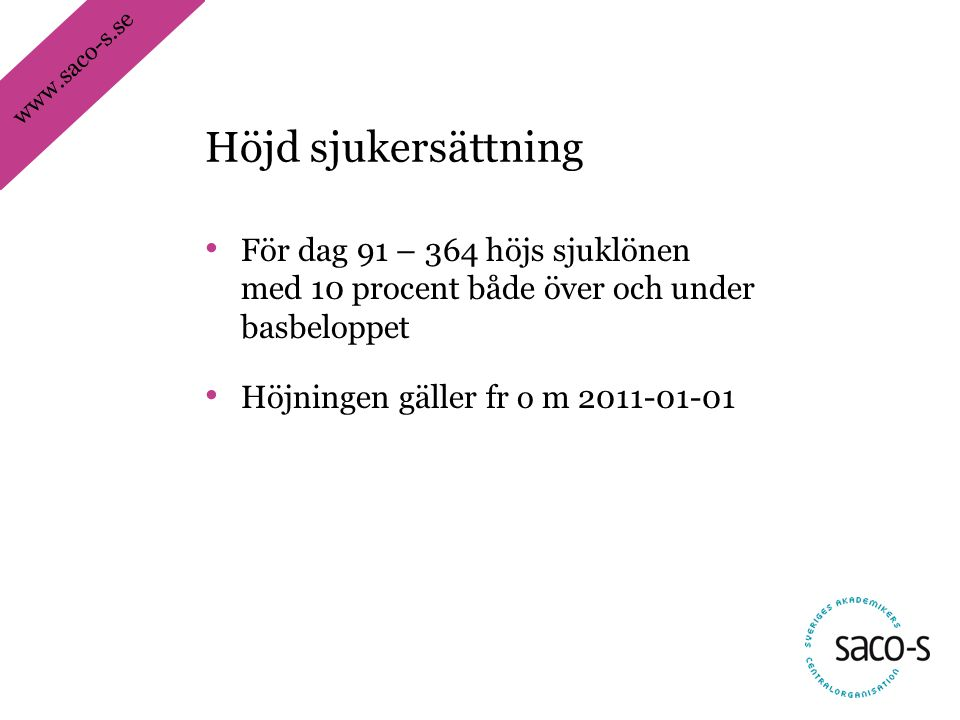 www.saco-s.se • För dag 91 – 364 höjs sjuklönen med 10 procent både över och under basbeloppet • Höjningen gäller fr o m 2011-01-01 Höjd sjukersättnin