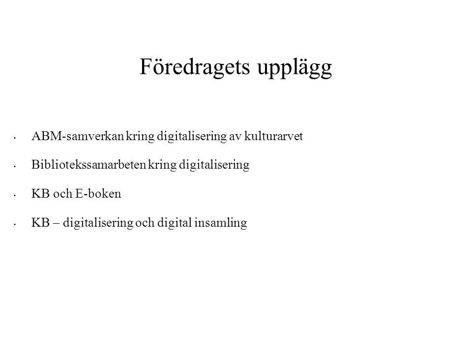 Föredragets upplägg • ABM-samverkan kring digitalisering av kulturarvet • Bibliotekssamarbeten kring digitalisering • KB och E-boken • KB – digitalise
