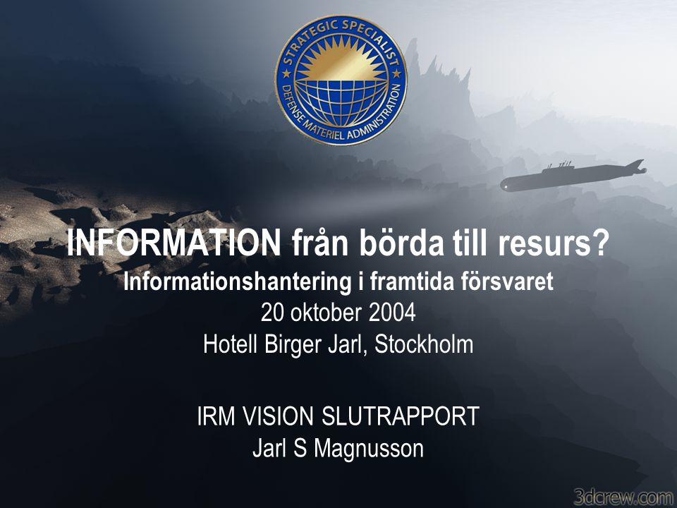 Denna Rapport •IRM Vision •Definitioner och Referenser •Uppgift 1 – Ta fram en IRM Vision –Mål, arbetssätt, organisation –Grundbultar och Paradigmskiften –Nationella och Internationella synpunkter –Informationsvärldskartan –Person Information –Juridisk Information –Produkt Information –Lednings (C2) Information –Geografisk Information –Process- och Tjänste Information –Metadata/-information –Förslag till Framtida FoT Uppdrag •Uppgift 2 – Stöd till FM/FMV •Uppgift 3 – Samarbete och Kontaktskapande •Appendix – ISO 13250 Topic Maps •Appendix – ISO 10303 Product Data •Appendix – Standarder, Spec:s och Format